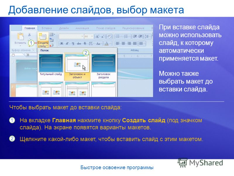 Быстрое освоение программы Добавление слайдов, выбор макета При вставке слайда можно использовать слайд, к которому автоматически применяется макет. Можно также выбрать макет до вставки слайда. На вкладке Главная нажмите кнопку Создать слайд (под зна