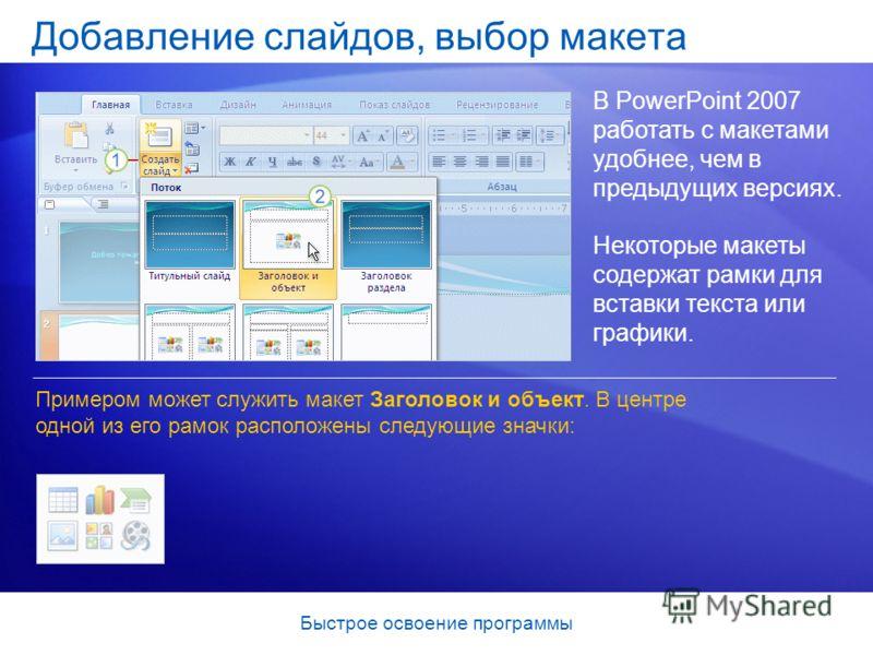 Быстрое освоение программы Добавление слайдов, выбор макета В PowerPoint 2007 работать с макетами удобнее, чем в предыдущих версиях. Примером может служить макет Заголовок и объект. В центре одной из его рамок расположены следующие значки: Некоторые