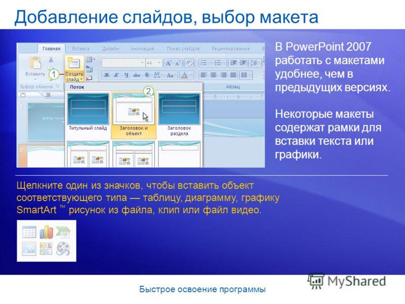 Быстрое освоение программы Добавление слайдов, выбор макета В PowerPoint 2007 работать с макетами удобнее, чем в предыдущих версиях. Щелкните один из значков, чтобы вставить объект соответствующего типа таблицу, диаграмму, графику SmartArt рисунок из