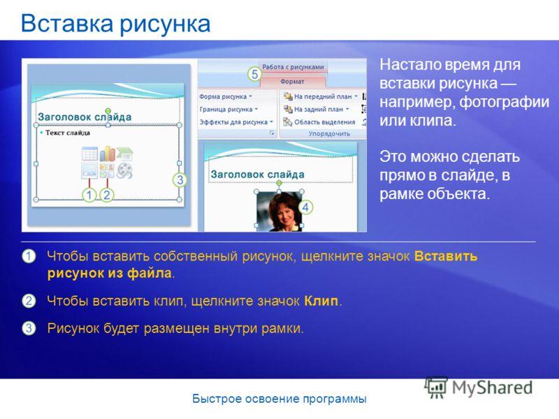Быстрое освоение программы Вставка рисунка Настало время для вставки рисунка например, фотографии или клипа. Это можно сделать прямо в слайде, в рамке объекта. Чтобы вставить собственный рисунок, щелкните значок Вставить рисунок из файла. Чтобы встав