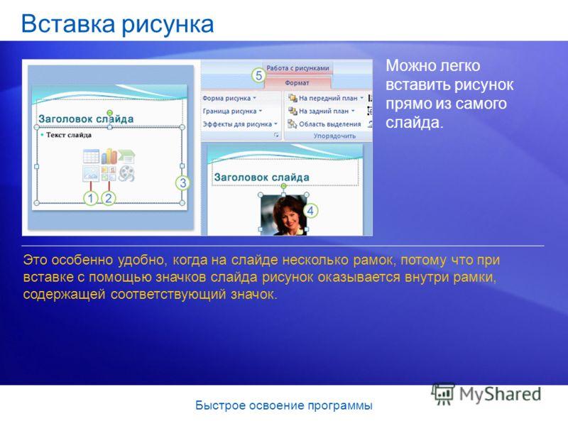 Быстрое освоение программы Вставка рисунка Можно легко вставить рисунок прямо из самого слайда. Это особенно удобно, когда на слайде несколько рамок, потому что при вставке с помощью значков слайда рисунок оказывается внутри рамки, содержащей соответ