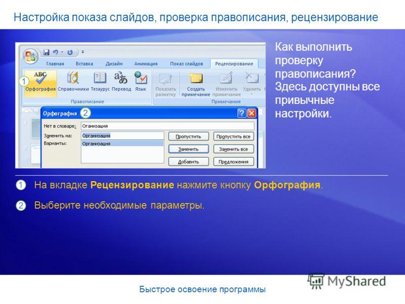 Быстрое освоение программы Настройка показа слайдов, проверка правописания, рецензирование Как выполнить проверку правописания? На вкладке Рецензирование нажмите кнопку Орфография. Выберите необходимые параметры. Здесь доступны все привычные настройк