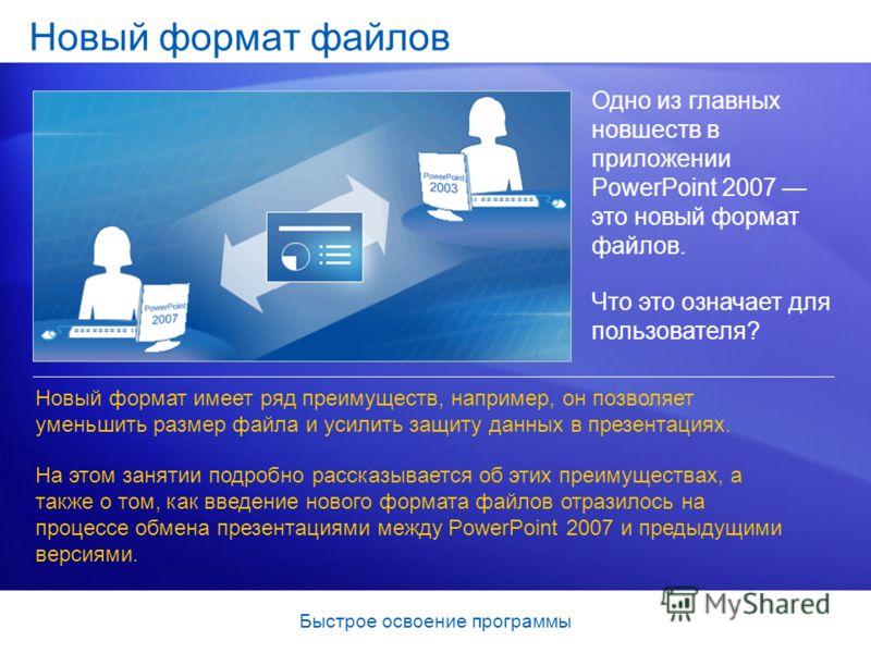 Быстрое освоение программы Новый формат файлов Одно из главных новшеств в приложении PowerPoint 2007 это новый формат файлов. Что это означает для пользователя? Новый формат имеет ряд преимуществ, например, он позволяет уменьшить размер файла и усили