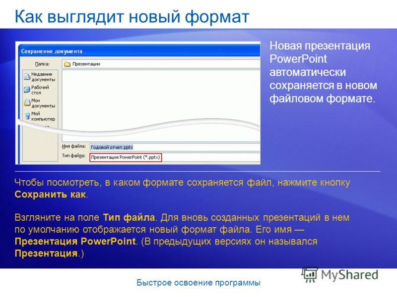 Быстрое освоение программы Как выглядит новый формат Новая презентация PowerPoint автоматически сохраняется в новом файловом формате. Чтобы посмотреть, в каком формате сохраняется файл, нажмите кнопку Сохранить как. Взгляните на поле Тип файла. Для в