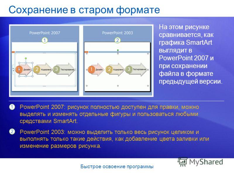 Быстрое освоение программы Сохранение в старом формате На этом рисунке сравнивается, как графика SmartArt выглядит в PowerPoint 2007 и при сохранении файла в формате предыдущей версии. PowerPoint 2007: рисунок полностью доступен для правки, можно выд