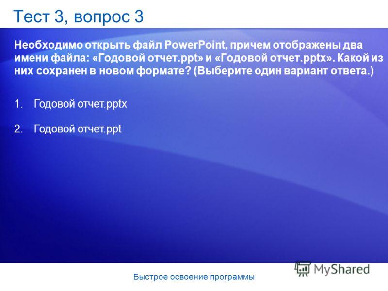 Быстрое освоение программы Тест 3, вопрос 3 Необходимо открыть файл PowerPoint, причем отображены два имени файла: «Годовой отчет.ppt» и «Годовой отчет.pptx». Какой из них сохранен в новом формате? (Выберите один вариант ответа.) 1. Годовой отчет.ppt