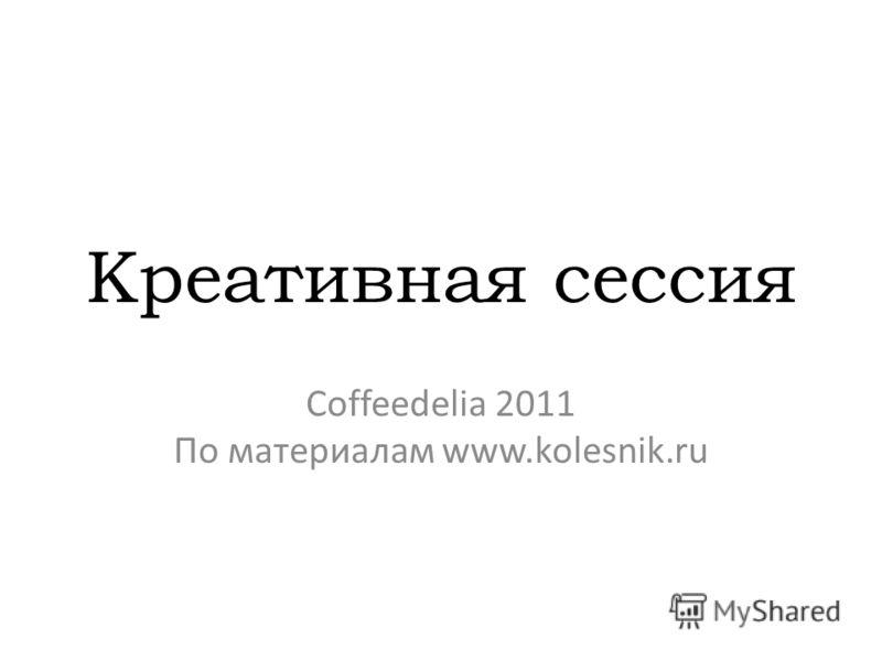 Креативная сессия Coffeedelia 2011 По материалам www.kolesnik.ru