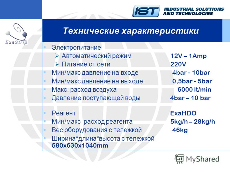 Электропитание Автоматический режим 12V – 1Amp Питание от сети 220V Мин/макс давление на входе 4bar - 10bar Мин/макс давление на выходе 0,5bar - 5bar Макс. расход воздуха 6000 lt/min Давление поступающей воды 4bar – 10 bar Реагент ExaHDO Мин/макс рас