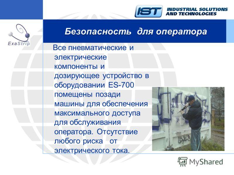 Все пневматические и электрические компоненты и дозирующее устройство в оборудовании ES-700 помещены позади машины для обеспечения максимального доступа для обслуживания оператора. Отсутствие любого риска от электрического тока.