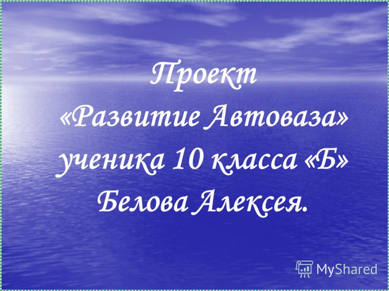 Проект «Развитие Автоваза» ученика 10 класса «Б» Белова Алексея.