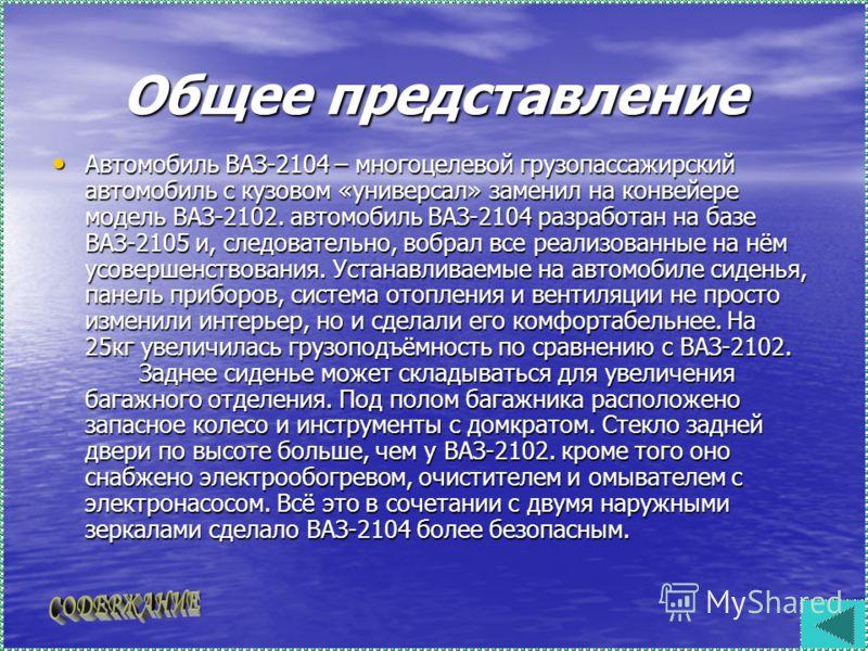 Общее представление Автомобиль ВАЗ-2104 – многоцелевой грузопассажирский автомобиль с кузовом «универсал» заменил на конвейере модель ВАЗ-2102. автомобиль ВАЗ-2104 разработан на базе ВАЗ-2105 и, следовательно, вобрал все реализованные на нём усоверше