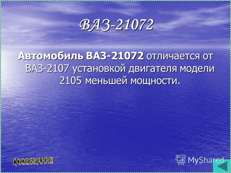 ВАЗ-21072 Автомобиль ВА3-21072 отличается от ВАЗ-2107 установкой двигателя модели 2105 меньшей мощности.