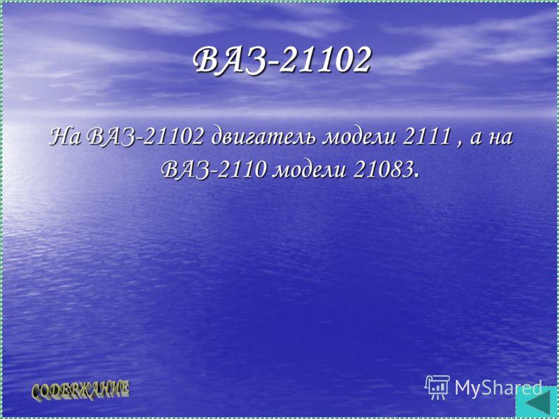 ВАЗ-21102 На ВАЗ-21102 двигатель модели 2111, а на ВАЗ-2110 модели 21083.