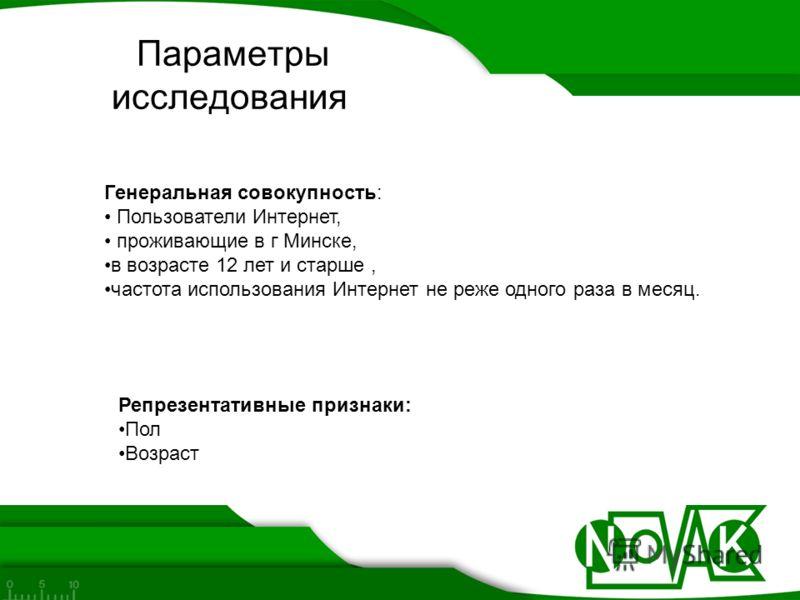 Параметры исследования Генеральная совокупность: Пользователи Интернет, проживающие в г Минске, в возрасте 12 лет и старше, частота использования Интернет не реже одного раза в месяц. Репрезентативные признаки: Пол Возраст