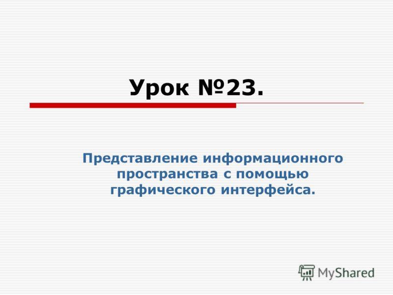 Урок 23. Представление информационного пространства с помощью графического интерфейса.