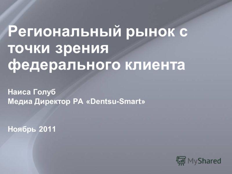 Региональный рынок с точки зрения федерального клиента Наиса Голуб Медиа Директор РА «Dentsu-Smart» Ноябрь 2011