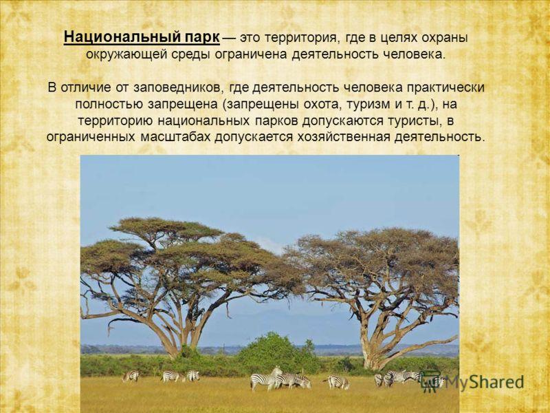 Национальный парк это территория, где в целях охраны окружающей среды ограничена деятельность человека. В отличие от заповедников, где деятельность человека практически полностью запрещена (запрещены охота, туризм и т. д.), на территорию национальных