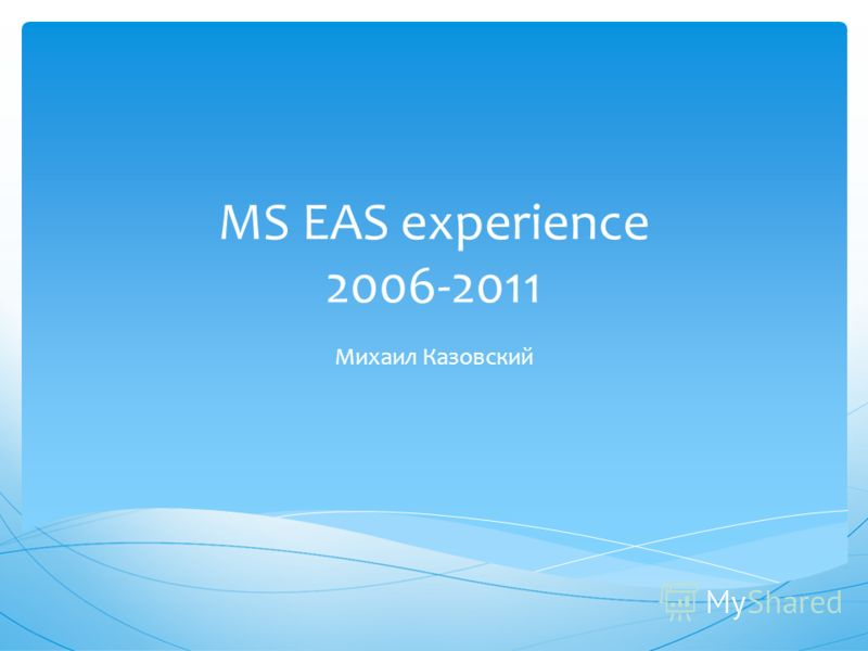 MS EAS experience 2006-2011 Михаил Казовский