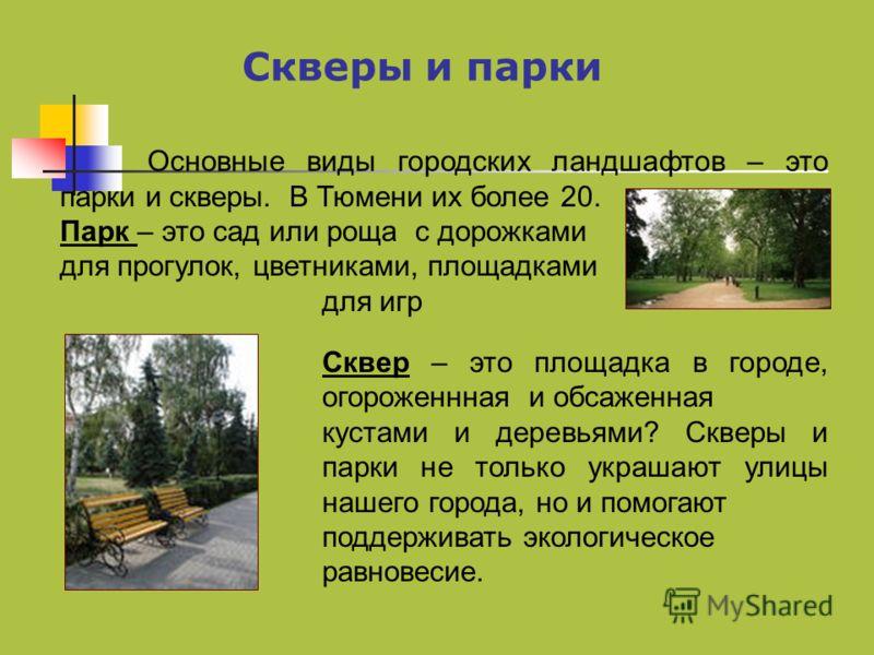Скверы и парки Основные виды городских ландшафтов – это парки и скверы. В Тюмени их более 20. Парк – это сад или роща с дорожками для прогулок, цветниками, площадками для игр Сквер – это площадка в городе, огороженнная и обсаженная кустами и деревьям