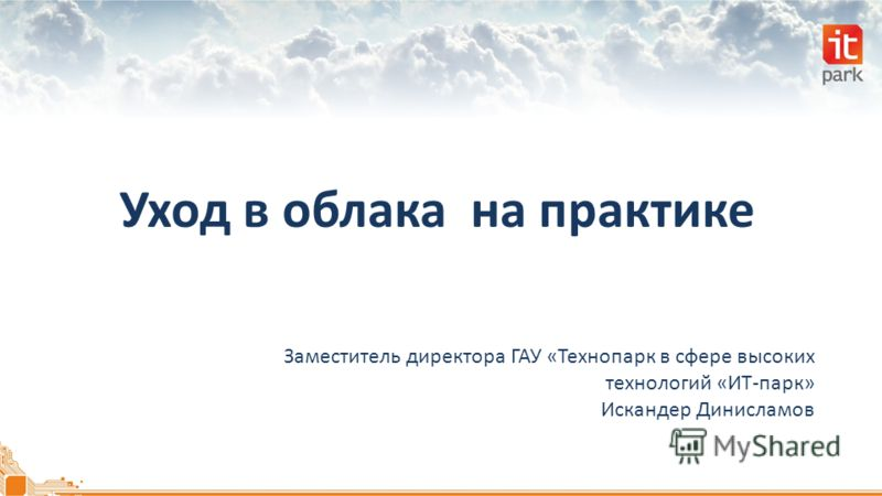 Уход в облака на практике Заместитель директора ГАУ «Технопарк в сфере высоких технологий «ИТ-парк» Искандер Динисламов
