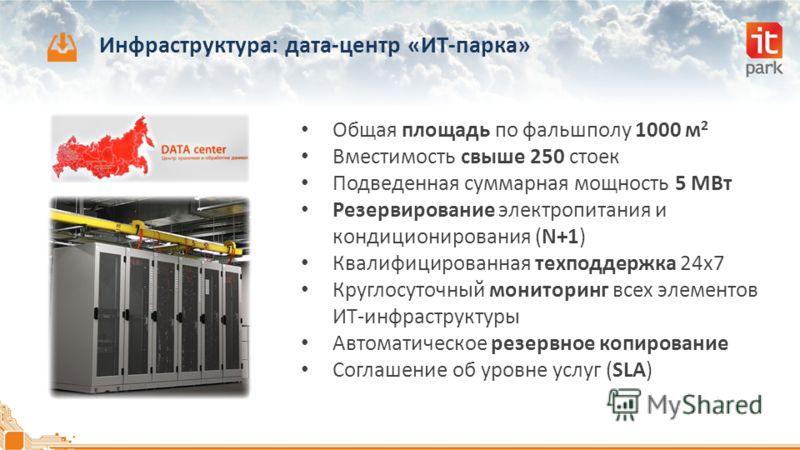 Инфраструктура: дата-центр «ИТ-парка» Общая площадь по фальшполу 1000 м 2 Вместимость свыше 250 стоек Подведенная суммарная мощность 5 МВт Резервирование электропитания и кондиционирования (N+1) Квалифицированная техподдержка 24x7 Круглосуточный мони