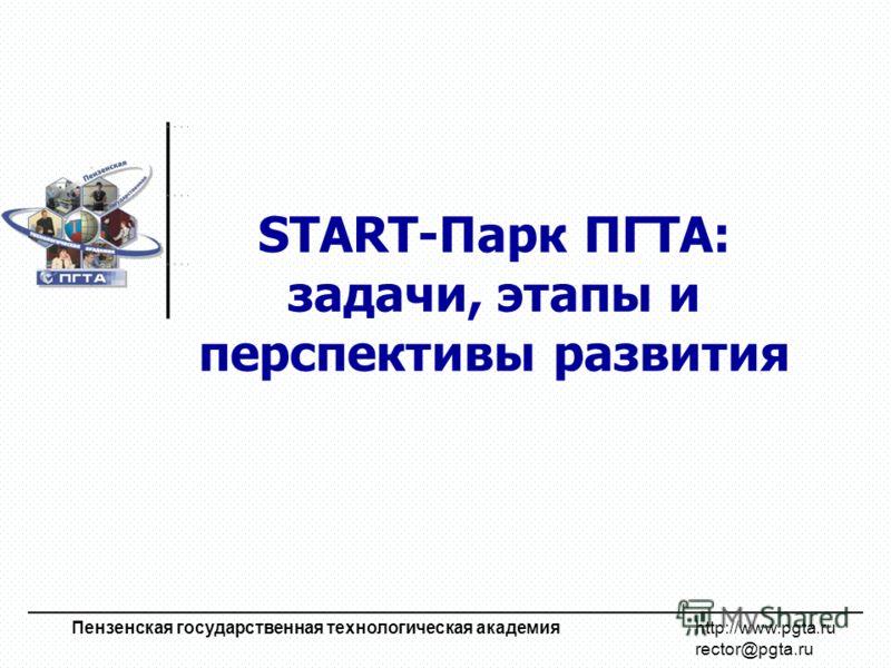 START-Парк ПГТА: задачи, этапы и перспективы развития Пензенская государственная технологическая академия http://www.pgta.ru rector@pgta.ru