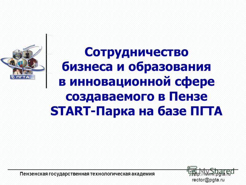 Сотрудничество бизнеса и образования в инновационной сфере создаваемого в Пензе START-Парка на базе ПГТА Пензенская государственная технологическая академия http://www.pgta.ru rector@pgta.ru