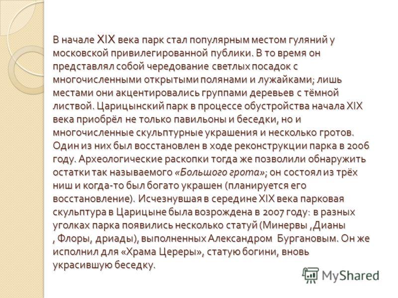 В начале XIX века парк стал популярным местом гуляний у московской привилегированной публики. В то время он представлял собой чередование светлых посадок с многочисленными открытыми полянами и лужайками ; лишь местами они акцентировались группами дер