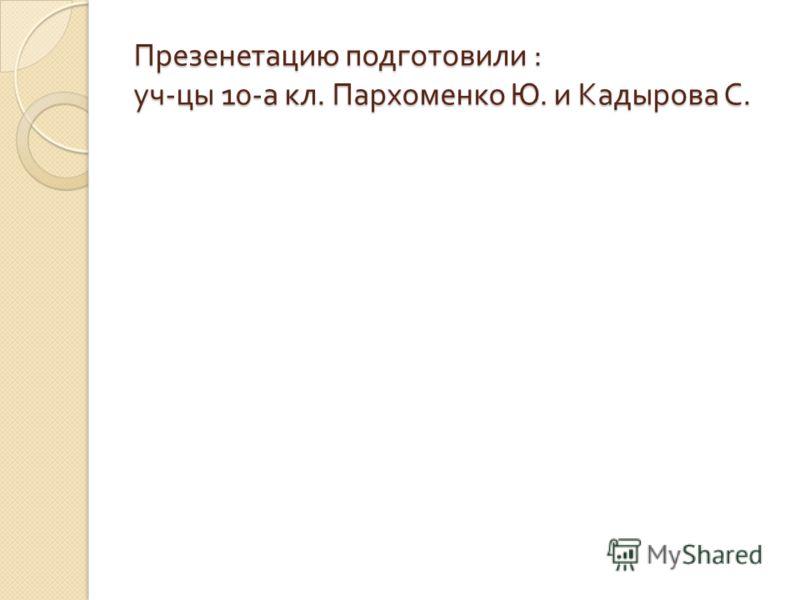 Презенетацию подготовили : уч - цы 10- а кл. Пархоменко Ю. и Кадырова С.