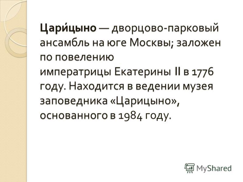 Царицыно дворцово - парковый ансамбль на юге Москвы ; заложен по повелению императрицы Екатерины II в 1776 году. Находится в ведении музея заповедника « Царицыно », основанного в. Царицыно дворцово - парковый ансамбль на юге Москвы ; заложен по повел