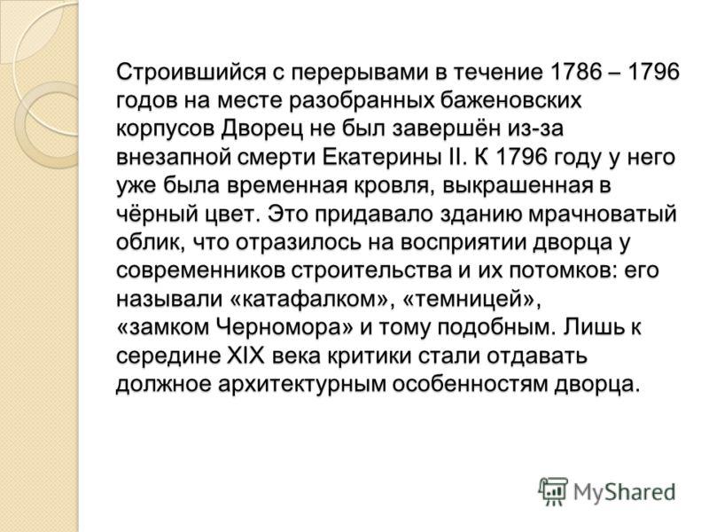 Строившийся с перерывами в течение 1786 – 1796 годов на месте разобранных баженовских корпусов Дворец не был завершён из-за внезапной смерти Екатерины II. К 1796 году у него уже была временная кровля, выкрашенная в чёрный цвет. Это придавало зданию м