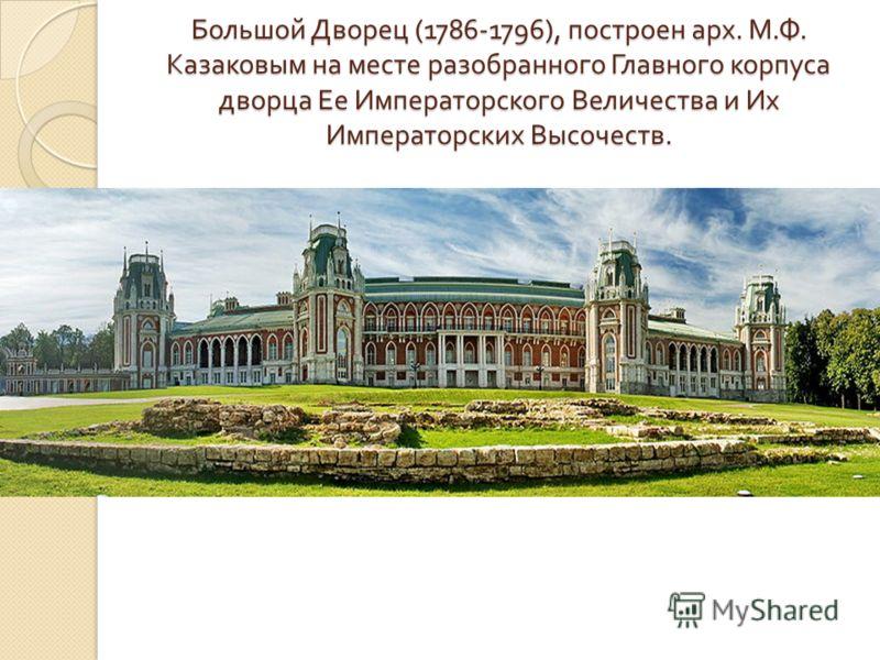 Большой Дворец (1786-1796), построен арх. М. Ф. Казаковым на месте разобранного Главного корпуса дворца Ее Императорского Величества и Их Императорских Высочеств.