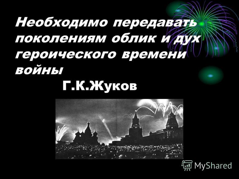 Необходимо передавать поколениям облик и дух героического времени войны Г.К.Жуков