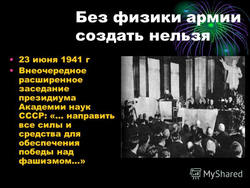 Без физики армии создать нельзя 23 июня 1941 г Внеочередное расширенное заседание президиума Академии наук СССР: «… направить все силы и средства для обеспечения победы над фашизмом…»