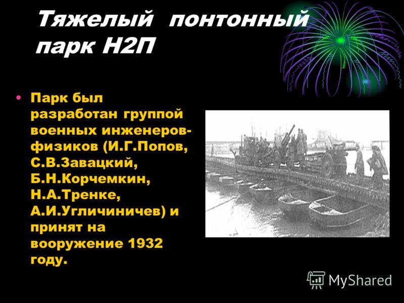Тяжелый понтонный парк Н2П Парк был разработан группой военных инженеров- физиков (И.Г.Попов, С.В.Завацкий, Б.Н.Корчемкин, Н.А.Тренке, А.И.Угличиничев) и принят на вооружение 1932 году.