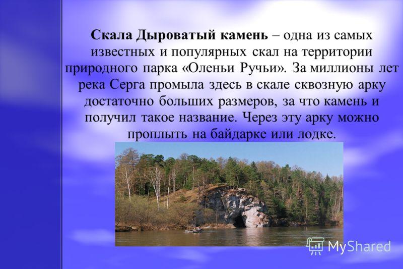Скала Дыроватый камень – одна из самых известных и популярных скал на территории природного парка «Оленьи Ручьи». За миллионы лет река Серга промыла здесь в скале сквозную арку достаточно больших размеров, за что камень и получил такое название. Чере