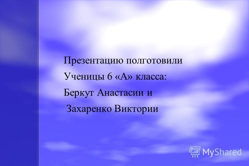 Презентацию полготовили Ученицы 6 «А» класса: Беркут Анастасии и Захаренко Виктории