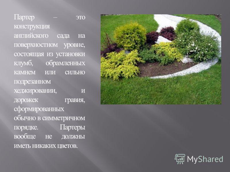 Партер – это конструкция английского сада на поверхностном уровне, состоящая из установки клумб, обрамленных камнем или сильно подрезанном хеджировании, и дорожек гравия, сформированных обычно в симметричном порядке. Партеры вообще не должны иметь ни