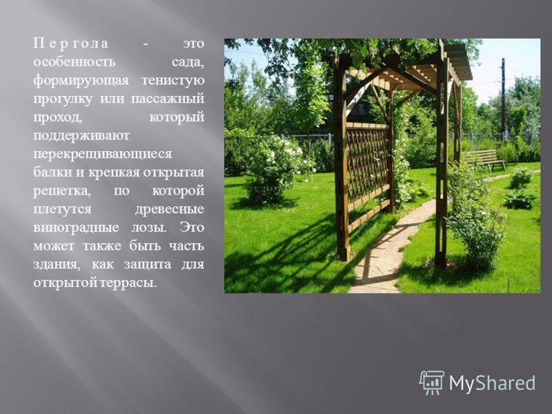 Пергола - это особенность сада, формирующая тенистую прогулку или пассажный проход, который поддерживают перекрещивающиеся балки и крепкая открытая решетка, по которой плетутся древесные виноградные лозы. Это может также быть часть здания, как защита