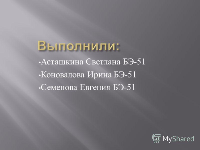 Асташкина Светлана БЭ -51 Коновалова Ирина БЭ -51 Семенова Евгения БЭ -51