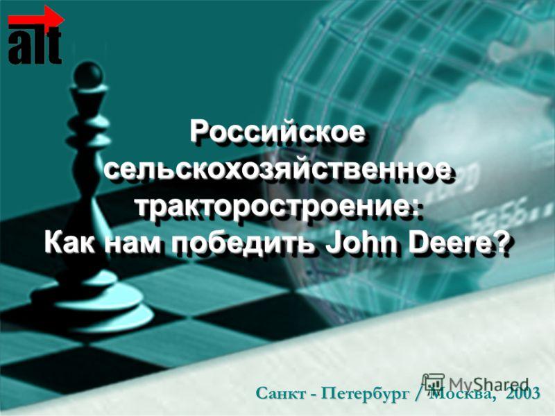 Санкт - Петербург / 2003 Санкт - Петербург / Москва, 2003 Российское сельскохозяйственное тракторостроение: Как нам победить John Deere? Российское сельскохозяйственное тракторостроение: Как нам победить John Deere?