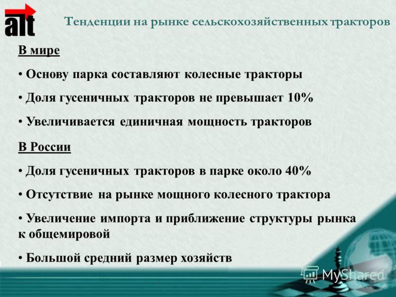 Тенденции на рынке сельскохозяйственных тракторов В мире Основу парка составляют колесные тракторы Доля гусеничных тракторов не превышает 10% Увеличивается единичная мощность тракторов В России Доля гусеничных тракторов в парке около 40% Отсутствие н