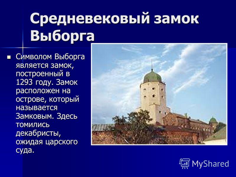 Средневековый замок Выборга Символом Выборга является замок, построенный в 1293 году. Замок расположен на острове, который называется Замковым. Здесь томились декабристы, ожидая царского суда. Символом Выборга является замок, построенный в 1293 году.