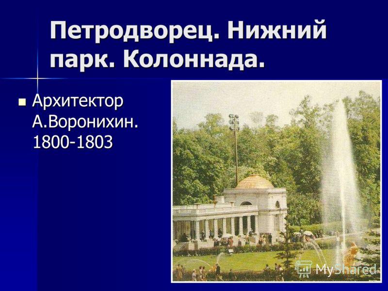 Петродворец. Нижний парк. Колоннада. Архитектор А.Воронихин. 1800-1803 Архитектор А.Воронихин. 1800-1803