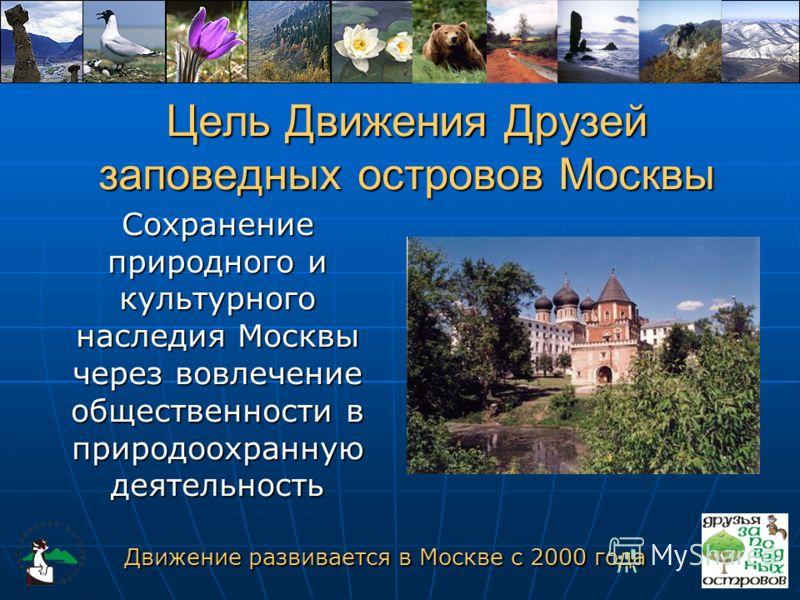 Цель Движения Друзей заповедных островов Москвы Сохранение природного и культурного наследия Москвы через вовлечение общественности в природоохранную деятельность Движение развивается в Москве с 2000 года