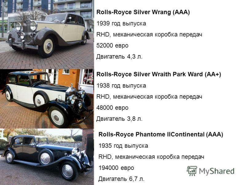 Rolls-Royce Silver Wrang (ААА) 1939 год выпуска RHD, механическая коробка передач 52000 евро Двигатель 4,3 л. Rolls-Royce Silver Wraith Park Ward (АА+) 1938 год выпуска RHD, механическая коробка передач 48000 евро Двигатель 3,8 л. Rolls-Royce Phantom