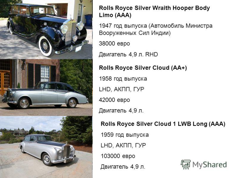 Rolls Royce Silver Wraith Hooper Body Limo (ААА) 1947 год выпуска (Автомобиль Министра Вооруженных Сил Индии) 38000 евро Двигатель 4,9 л. RHD Rolls Royce Silver Cloud (АА+) 1958 год выпуска LHD, АКПП, ГУР 42000 евро Двигатель 4,9 л. Rolls Royce Silve