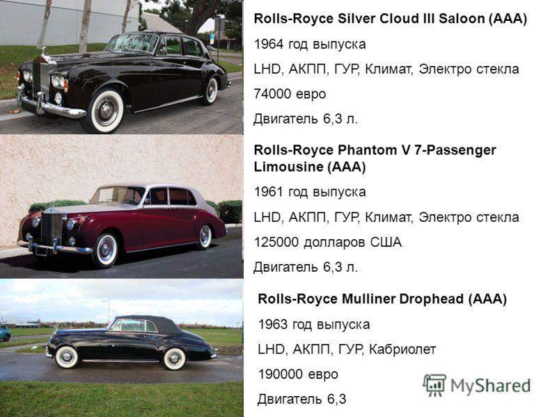 Rolls-Royce Silver Cloud III Saloon (ААА) 1964 год выпуска LHD, АКПП, ГУР, Климат, Электро стекла 74000 евро Двигатель 6,3 л. Rolls-Royce Phantom V 7-Passenger Limousine (ААА) 1961 год выпуска LHD, АКПП, ГУР, Климат, Электро стекла 125000 долларов СШ