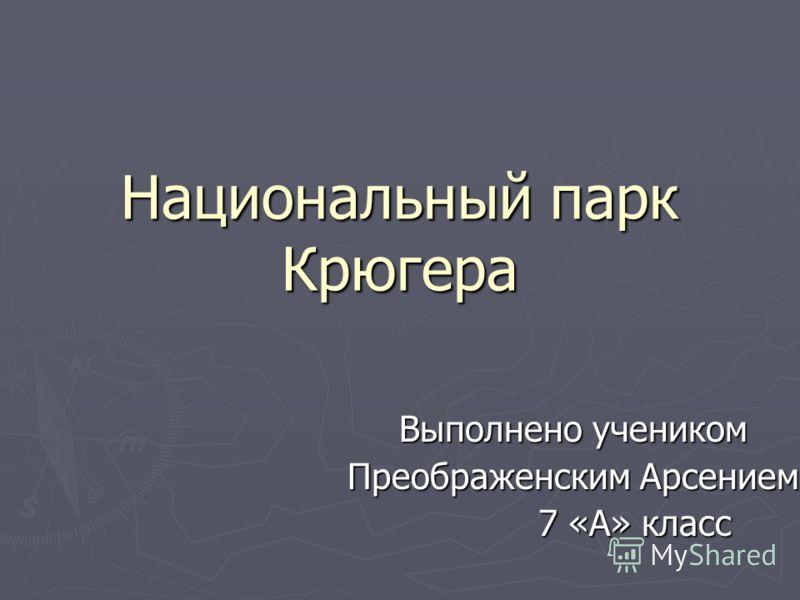 Национальный парк Крюгера Выполнено учеником Преображенским Арсением 7 «А» класс 7 «А» класс