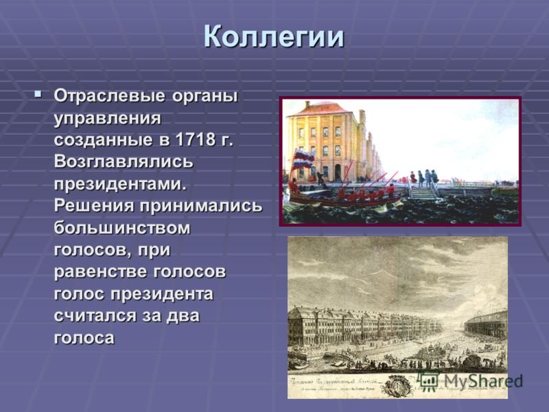 Коллегии Отраслевые органы управления созданные в 1718 г. Возглавлялись президентами. Решения принимались большинством голосов, при равенстве голосов голос президента считался за два голоса Отраслевые органы управления созданные в 1718 г. Возглавляли